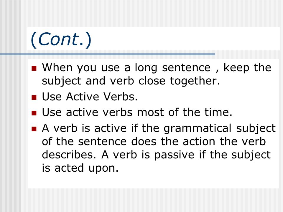 (Cont.) When you use a long sentence, keep the subject and verb close together. Use Active Verbs. Use active verbs most of the time. A verb is active