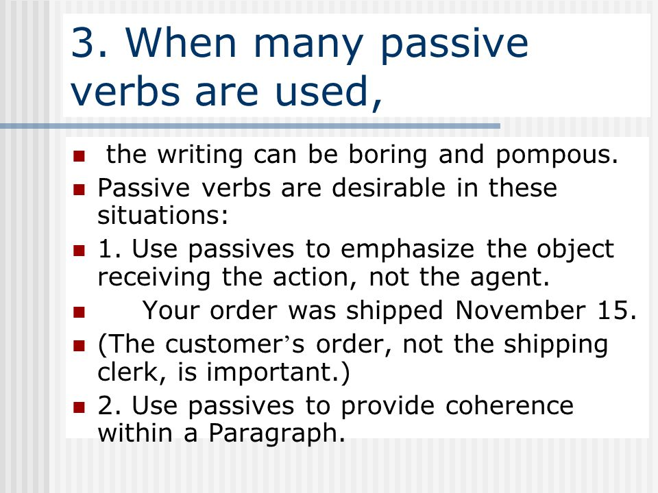 3. When many passive verbs are used, the writing can be boring and pompous. Passive verbs are desirable in these situations: 1. Use passives to emphas
