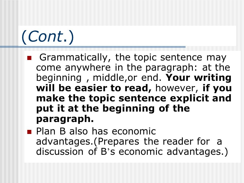 (Cont.) Grammatically, the topic sentence may come anywhere in the paragraph: at the beginning, middle,or end. Your writing will be easier to read, ho