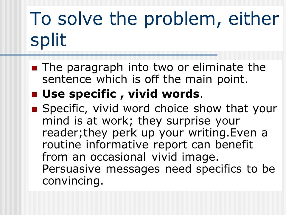 To solve the problem, either split The paragraph into two or eliminate the sentence which is off the main point. Use specific, vivid words. Specific,