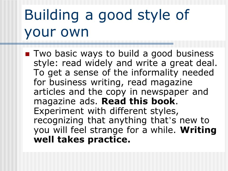 Building a good style of your own Two basic ways to build a good business style: read widely and write a great deal. To get a sense of the informality