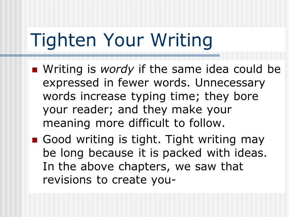 Tighten Your Writing Writing is wordy if the same idea could be expressed in fewer words. Unnecessary words increase typing time; they bore your reade