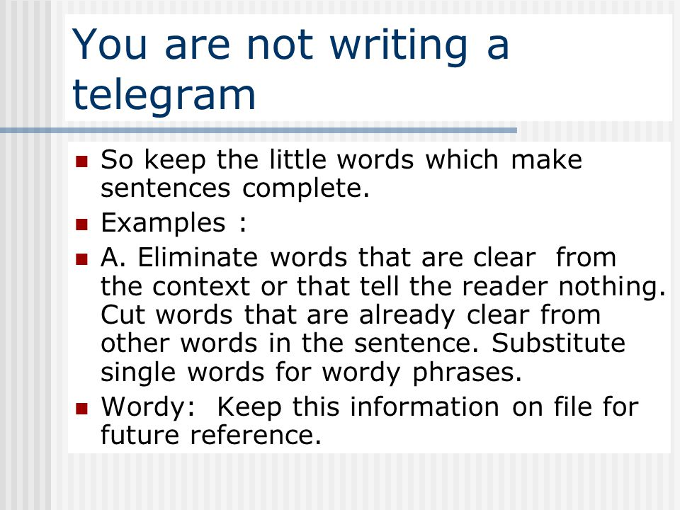 You are not writing a telegram So keep the little words which make sentences complete. Examples : A. Eliminate words that are clear from the context o