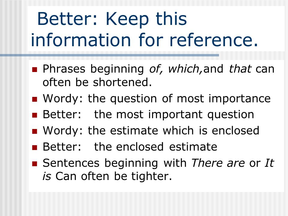 Better: Keep this information for reference. Phrases beginning of, which,and that can often be shortened. Wordy: the question of most importance Bette