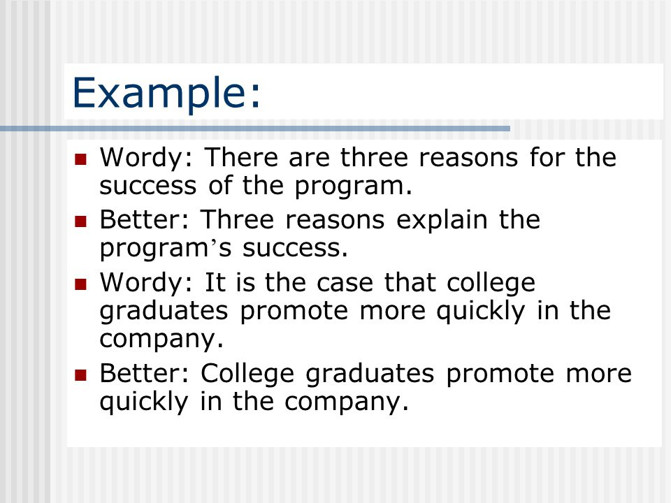 Example: Wordy: There are three reasons for the success of the program. Better: Three reasons explain the program ' s success. Wordy: It is the case t