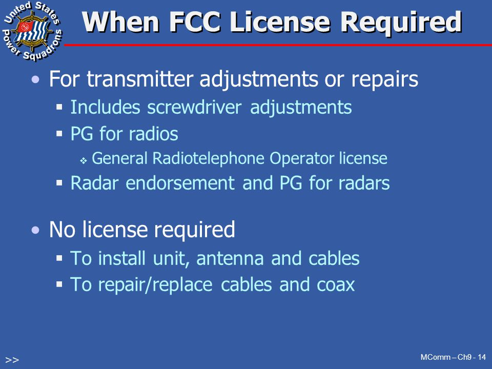 For transmitter adjustments or repairs  Includes screwdriver adjustments  PG for radios  General Radiotelephone Operator license  Radar endorsement and PG for radars No license required  To install unit, antenna and cables  To repair/replace cables and coax When FCC License Required MComm – Ch9 - 14 >>