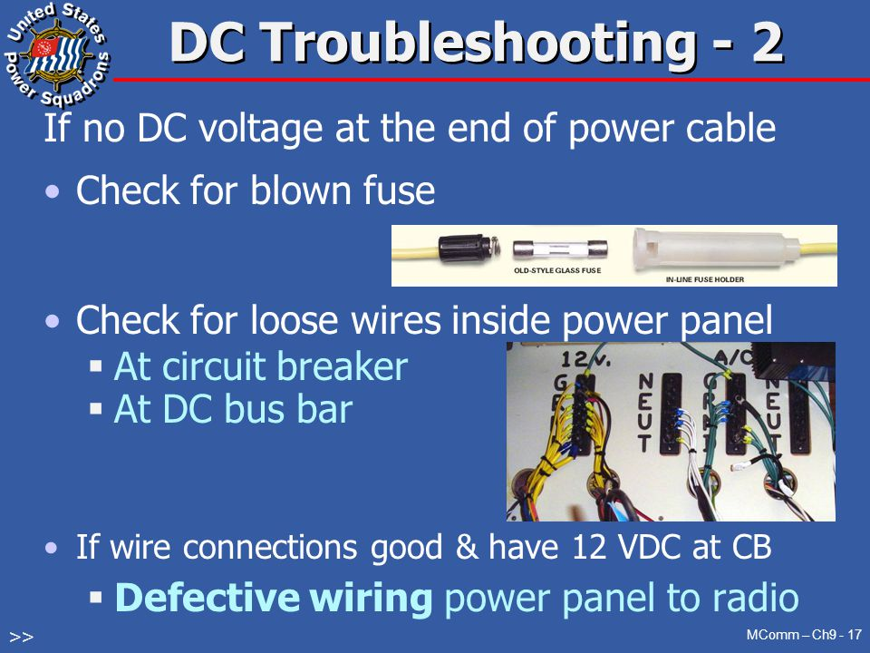 DC Troubleshooting - 2 If no DC voltage at the end of power cable Check for blown fuse Check for loose wires inside power panel  At circuit breaker  At DC bus bar If wire connections good & have 12 VDC at CB  Defective wiring power panel to radio MComm – Ch9 - 17 >>