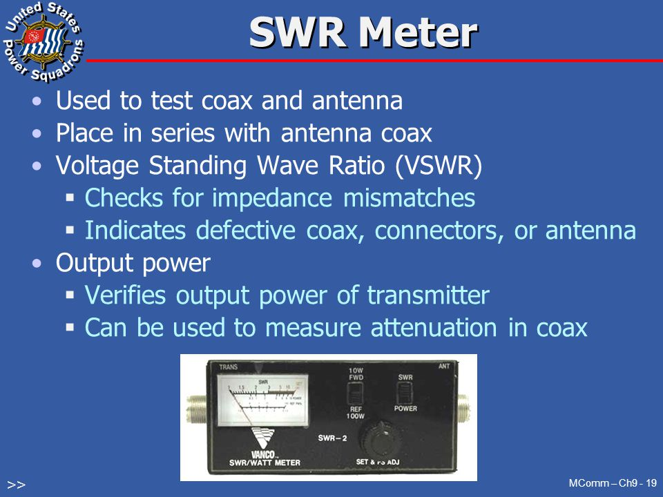 SWR Meter Used to test coax and antenna Place in series with antenna coax Voltage Standing Wave Ratio (VSWR)  Checks for impedance mismatches  Indicates defective coax, connectors, or antenna Output power  Verifies output power of transmitter  Can be used to measure attenuation in coax MComm – Ch9 - 19 >>