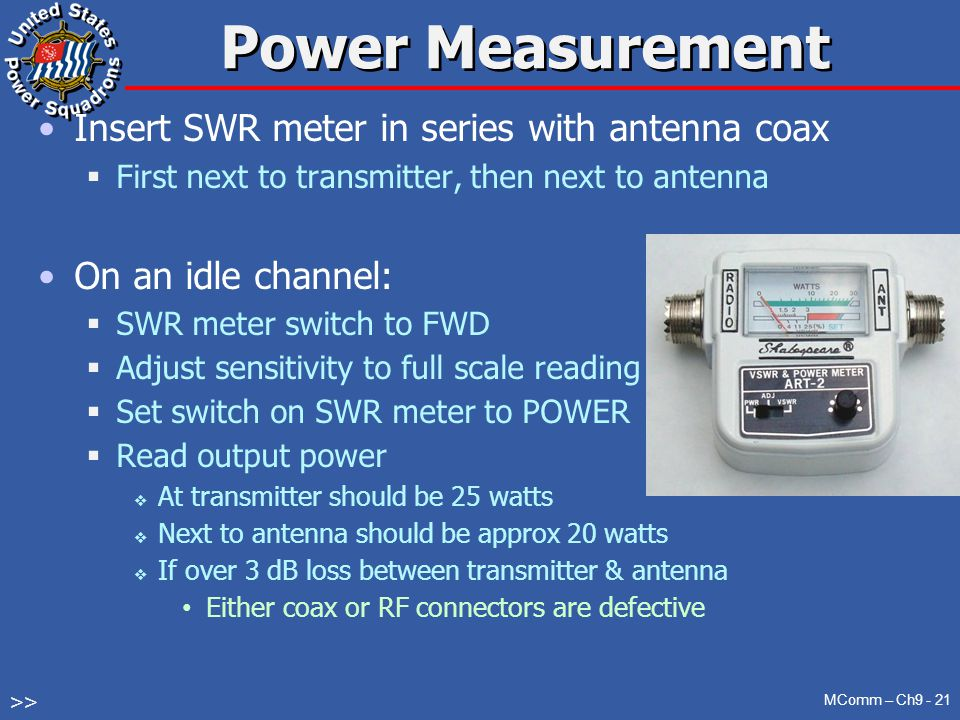 Power Measurement Insert SWR meter in series with antenna coax  First next to transmitter, then next to antenna On an idle channel:  SWR meter switch to FWD  Adjust sensitivity to full scale reading  Set switch on SWR meter to POWER  Read output power  At transmitter should be 25 watts  Next to antenna should be approx 20 watts  If over 3 dB loss between transmitter & antenna Either coax or RF connectors are defective MComm – Ch9 - 21 >>