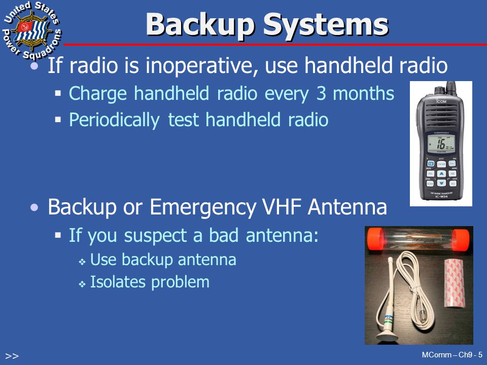 Backup Systems If radio is inoperative, use handheld radio  Charge handheld radio every 3 months  Periodically test handheld radio Backup or Emergency VHF Antenna  If you suspect a bad antenna:  Use backup antenna  Isolates problem MComm – Ch9 - 5 >>
