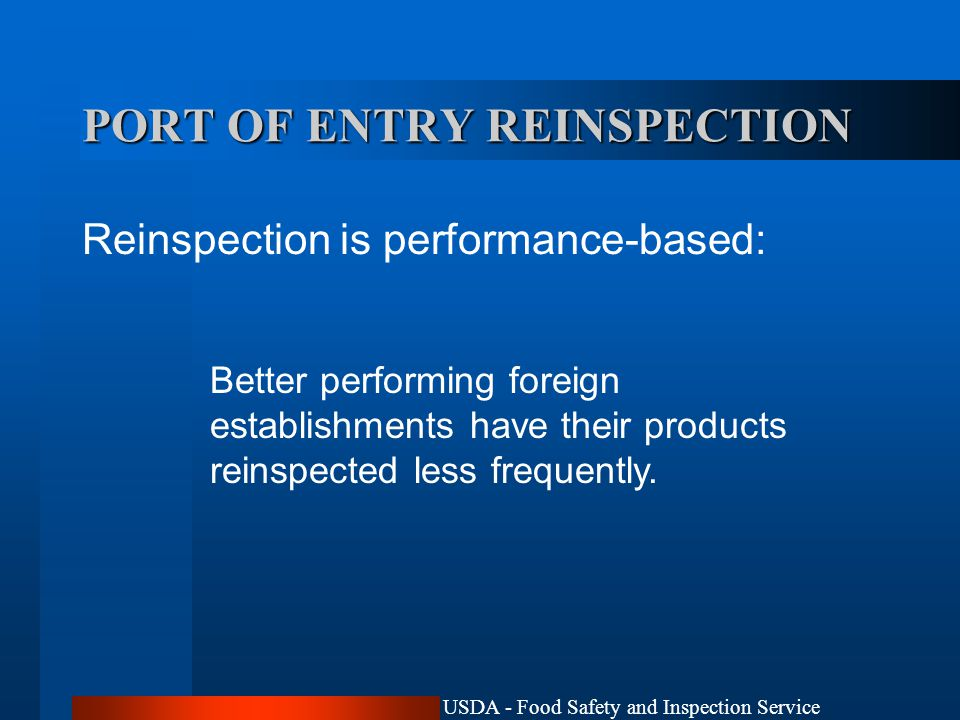USDA - Food Safety and Inspection Service PORT OF ENTRY REINSPECTION Reinspection is performance-based: Better performing foreign establishments have their products reinspected less frequently.