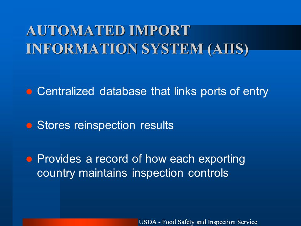 USDA - Food Safety and Inspection Service AUTOMATED IMPORT INFORMATION SYSTEM (AIIS) Centralized database that links ports of entry Stores reinspection results Provides a record of how each exporting country maintains inspection controls