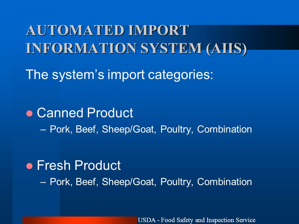 USDA - Food Safety and Inspection Service AUTOMATED IMPORT INFORMATION SYSTEM (AIIS) The system's import categories: Canned Product –Pork, Beef, Sheep/Goat, Poultry, Combination Fresh Product –Pork, Beef, Sheep/Goat, Poultry, Combination