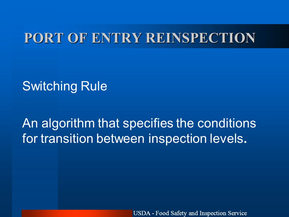 USDA - Food Safety and Inspection Service PORT OF ENTRY REINSPECTION Switching Rule An algorithm that specifies the conditions for transition between inspection levels.