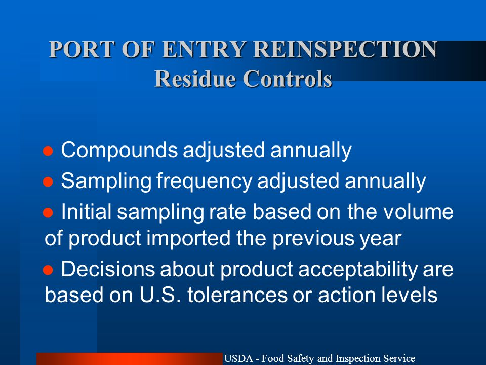 USDA - Food Safety and Inspection Service PORT OF ENTRY REINSPECTION Residue Controls Compounds adjusted annually Sampling frequency adjusted annually Initial sampling rate based on the volume of product imported the previous year Decisions about product acceptability are based on U.S.