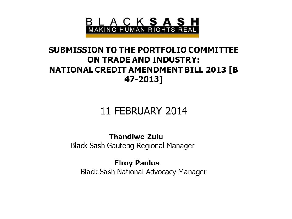 SUBMISSION TO THE PORTFOLIO COMMITTEE ON TRADE AND INDUSTRY: NATIONAL CREDIT AMENDMENT BILL 2013 [B 47-2013] 11 FEBRUARY 2014 Thandiwe Zulu Black Sash
