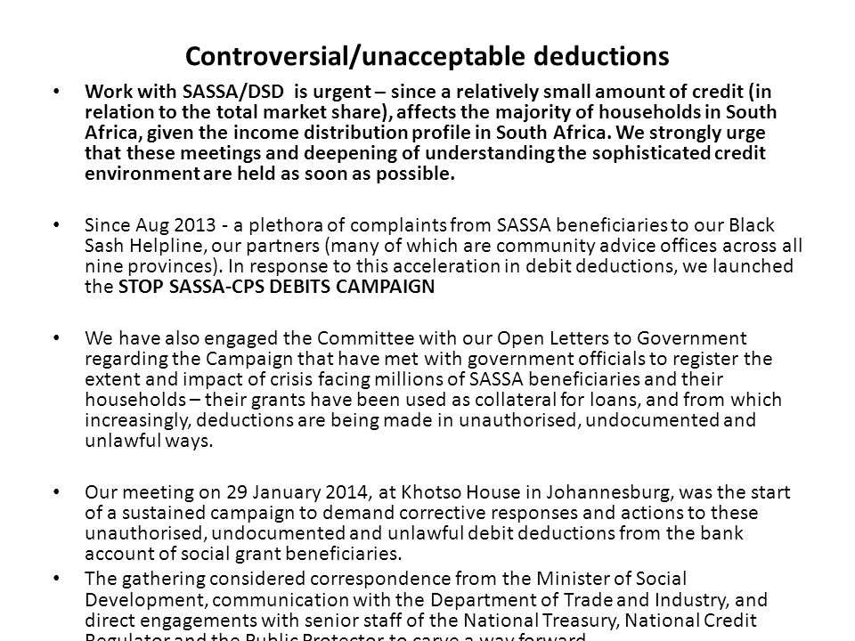 Controversial/unacceptable deductions Work with SASSA/DSD is urgent – since a relatively small amount of credit (in relation to the total market share), affects the majority of households in South Africa, given the income distribution profile in South Africa.