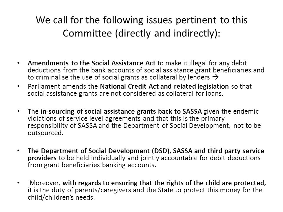 We call for the following issues pertinent to this Committee (directly and indirectly): Amendments to the Social Assistance Act to make it illegal for any debit deductions from the bank accounts of social assistance grant beneficiaries and to criminalise the use of social grants as collateral by lenders  Parliament amends the National Credit Act and related legislation so that social assistance grants are not considered as collateral for loans.