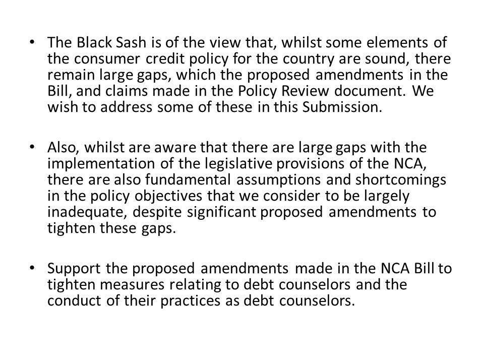 The Black Sash is of the view that, whilst some elements of the consumer credit policy for the country are sound, there remain large gaps, which the p