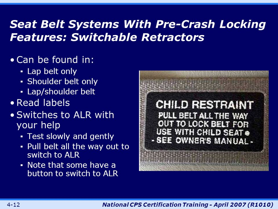 4-12National CPS Certification Training - April 2007 (R1010) Seat Belt Systems With Pre-Crash Locking Features: Switchable Retractors Can be found in: ▪Lap belt only ▪Shoulder belt only ▪Lap/shoulder belt Read labels Switches to ALR with your help ▪Test slowly and gently ▪Pull belt all the way out to switch to ALR ▪Note that some have a button to switch to ALR