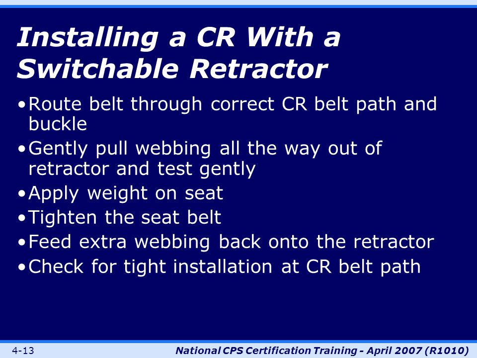 4-13National CPS Certification Training - April 2007 (R1010) Installing a CR With a Switchable Retractor Route belt through correct CR belt path and buckle Gently pull webbing all the way out of retractor and test gently Apply weight on seat Tighten the seat belt Feed extra webbing back onto the retractor Check for tight installation at CR belt path