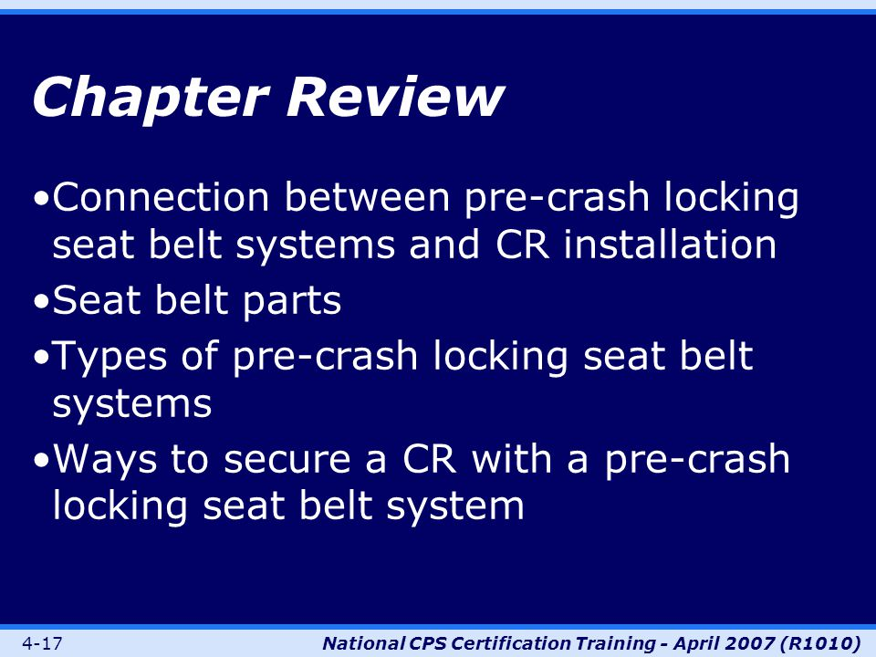 4-17National CPS Certification Training - April 2007 (R1010) Chapter Review Connection between pre-crash locking seat belt systems and CR installation Seat belt parts Types of pre-crash locking seat belt systems Ways to secure a CR with a pre-crash locking seat belt system