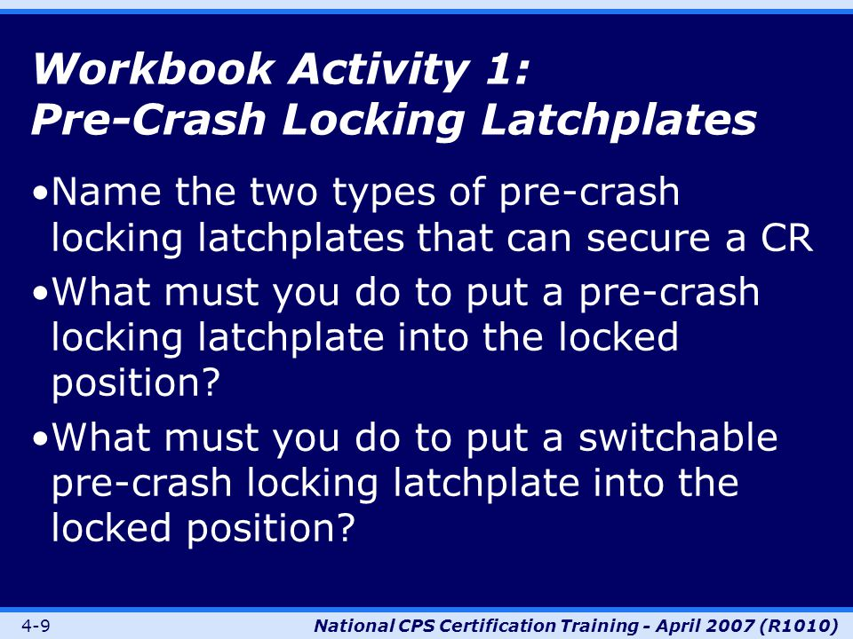 4-9National CPS Certification Training - April 2007 (R1010) Workbook Activity 1: Pre-Crash Locking Latchplates Name the two types of pre-crash locking latchplates that can secure a CR What must you do to put a pre-crash locking latchplate into the locked position.