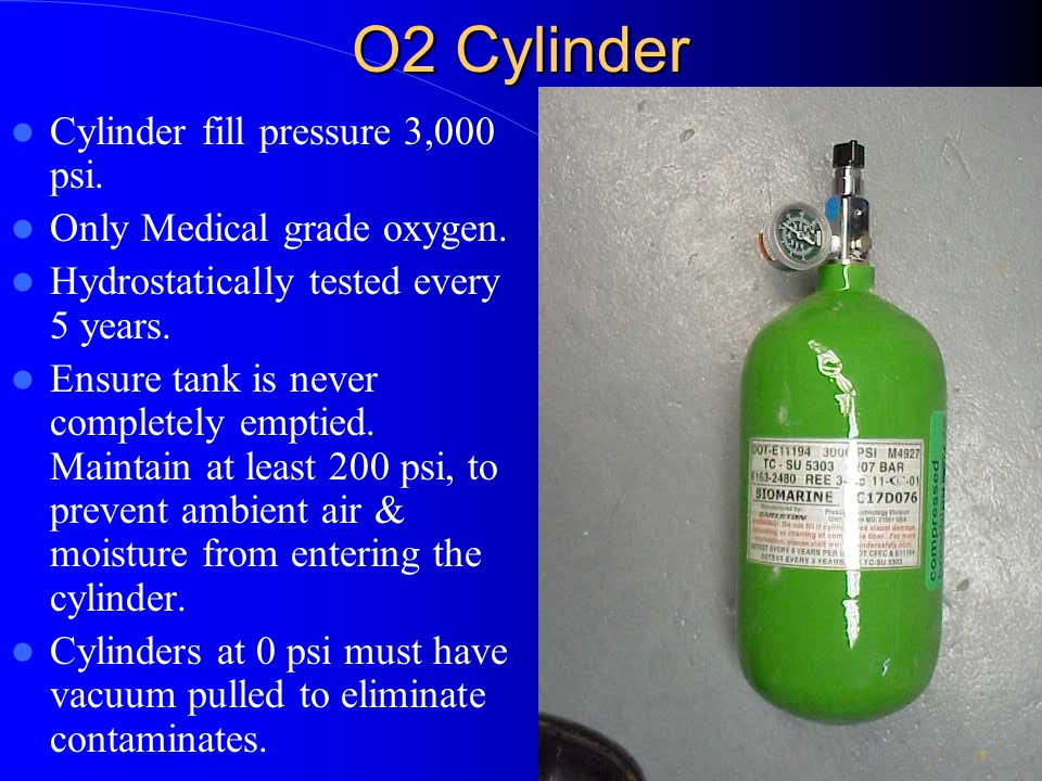 O2 Cylinder Cylinder fill pressure 3,000 psi. Only Medical grade oxygen. Hydrostatically tested every 5 years. Ensure tank is never completely emptied
