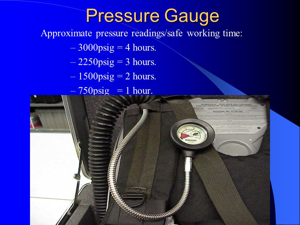 Pressure Gauge Approximate pressure readings/safe working time: –3000psig = 4 hours.