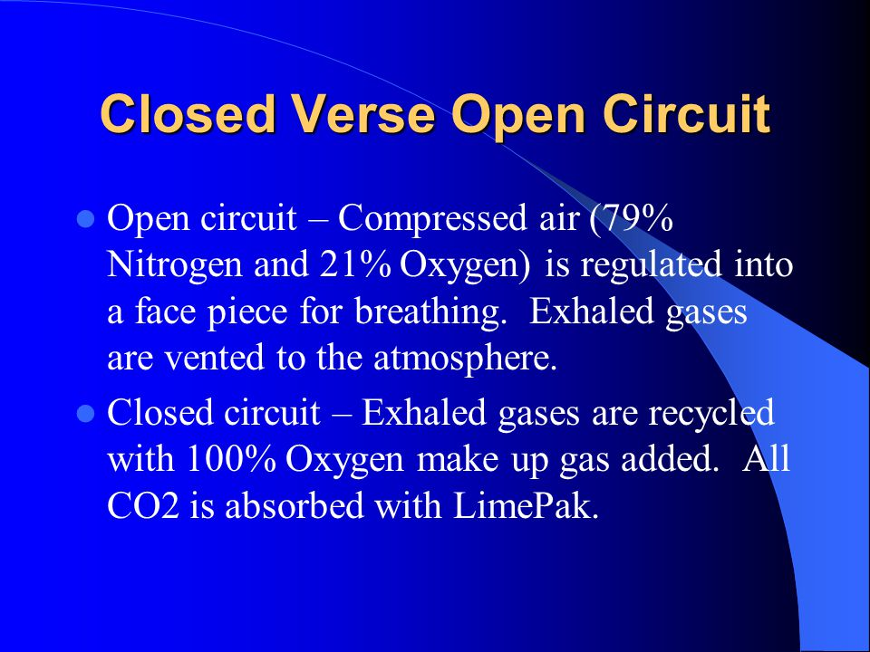 Closed Verse Open Circuit Open circuit – Compressed air (79% Nitrogen and 21% Oxygen) is regulated into a face piece for breathing.