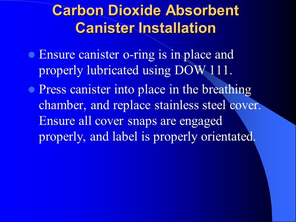 Carbon Dioxide Absorbent Canister Installation Ensure canister o-ring is in place and properly lubricated using DOW 111.
