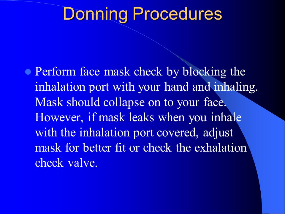 Donning Procedures Perform face mask check by blocking the inhalation port with your hand and inhaling.