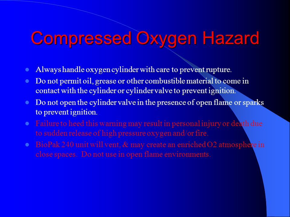 Compressed Oxygen Hazard Always handle oxygen cylinder with care to prevent rupture. Do not permit oil, grease or other combustible material to come i