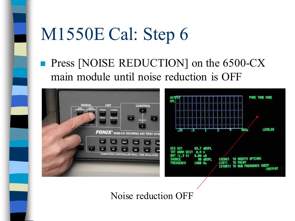 M1550E Cal: Step 6 n Press [NOISE REDUCTION] on the 6500-CX main module until noise reduction is OFF Noise reduction OFF