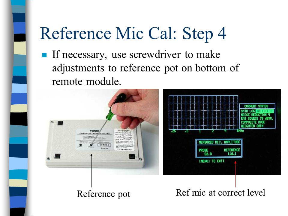 Reference Mic Cal: Step 4 n If necessary, use screwdriver to make adjustments to reference pot on bottom of remote module.