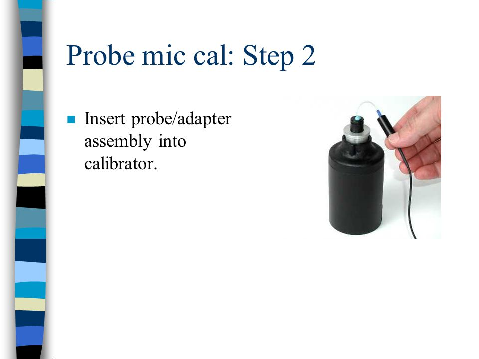 Probe mic cal: Step 2 n Insert probe/adapter assembly into calibrator.