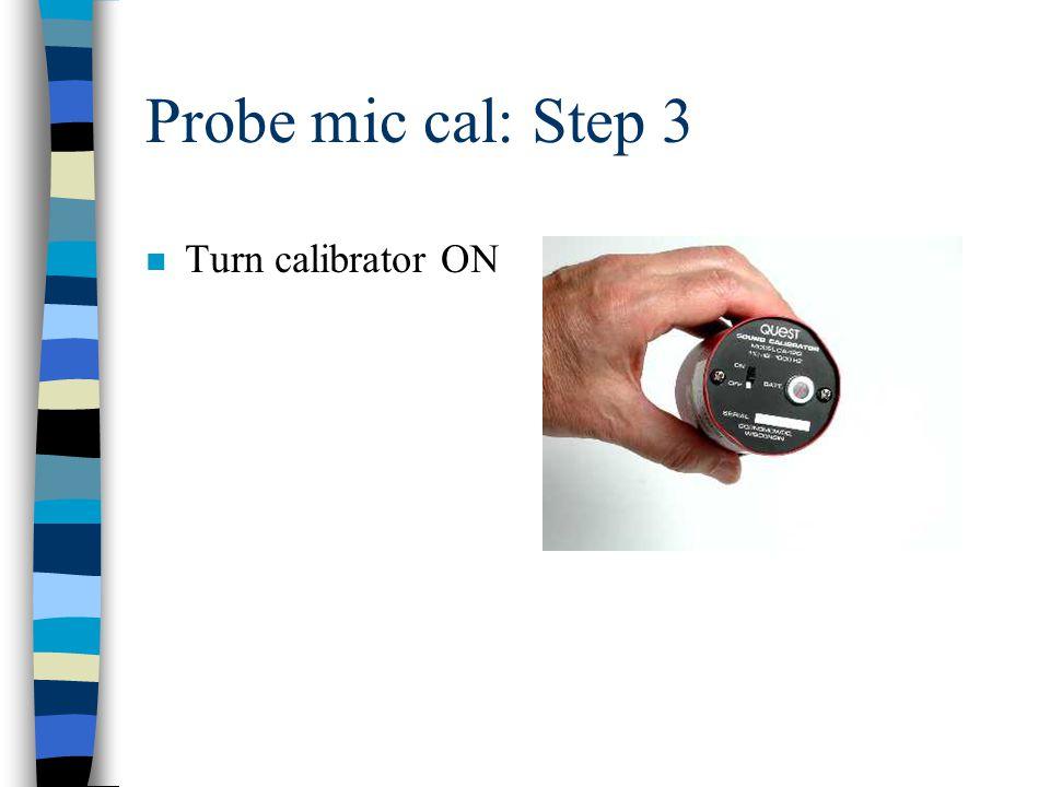 Probe mic cal: Step 3 n Turn calibrator ON