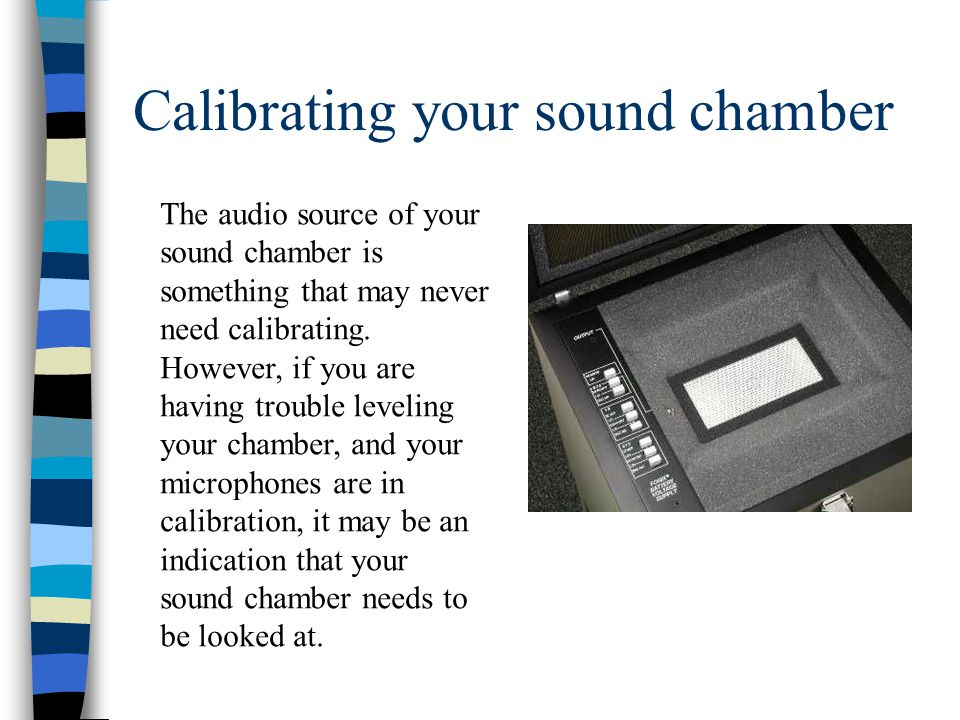 Calibrating your sound chamber The audio source of your sound chamber is something that may never need calibrating.