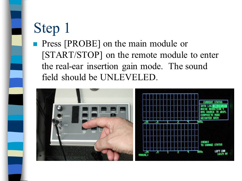 Step 1 n Press [PROBE] on the main module or [START/STOP] on the remote module to enter the real-ear insertion gain mode.