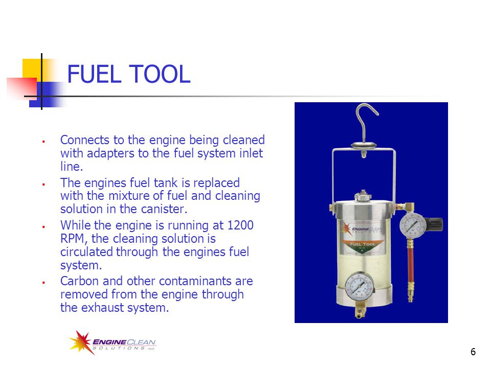6 FUEL TOOL  Connects to the engine being cleaned with adapters to the fuel system inlet line.