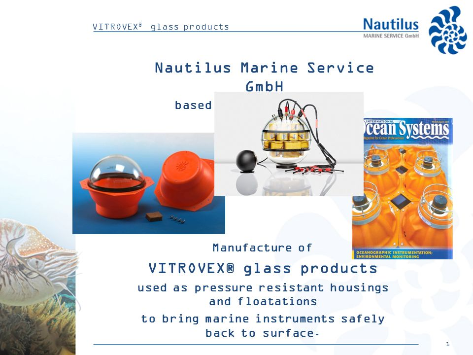 1 VITROVEX ® glass products Nautilus Marine Service GmbH based in Bremen (Germany) Manufacture of VITROVEX® glass products used as pressure resistant housings and floatations to bring marine instruments safely back to surface.