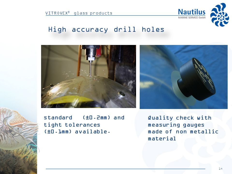 14 VITROVEX ® glass products High accuracy drill holes Quality check with measuring gauges made of non metallic material standard (±0.2mm) and tight tolerances (±0.1mm) available.