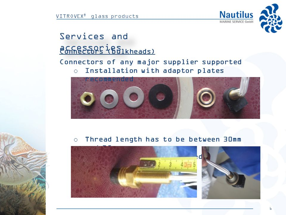 6 VITROVEX ® glass products Connectors (bulkheads) Connectors of any major supplier supported o Installation with adaptor plates recommended o Thread length has to be between 30mm and 35mm o Connector has to be centred while tightening Services and accessories