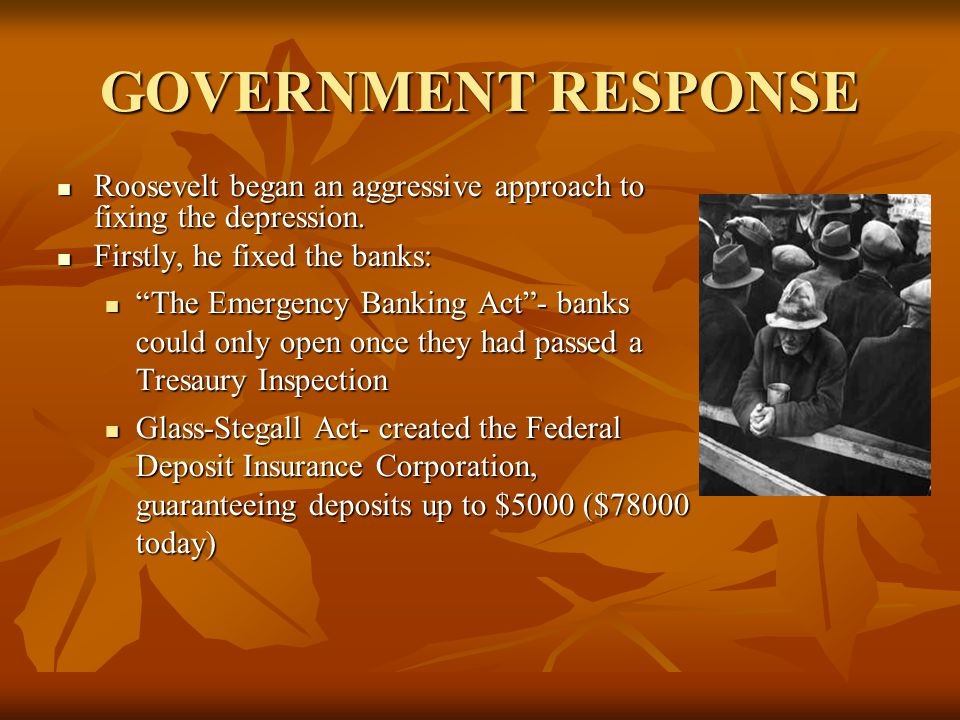 GOVERNMENT RESPONSE Roosevelt began an aggressive approach to fixing the depression.