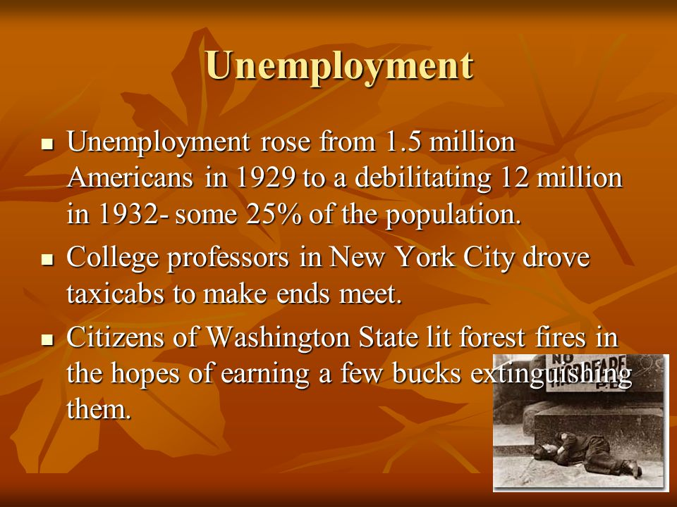 Unemployment Unemployment rose from 1.5 million Americans in 1929 to a debilitating 12 million in 1932- some 25% of the population.