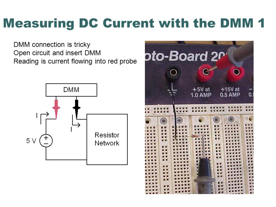 Measuring DC Current with the DMM 1 DMM connection is tricky Open circuit and insert DMM Reading is current flowing into red probe