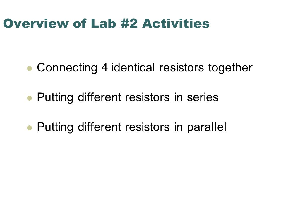 Overview of Lab #2 Activities Connecting 4 identical resistors together Putting different resistors in series Putting different resistors in parallel