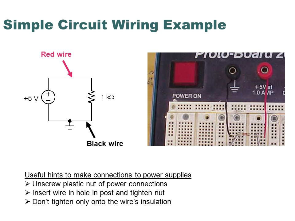 Simple Circuit Wiring Example Red wire Black wire Useful hints to make connections to power supplies  Unscrew plastic nut of power connections  Insert wire in hole in post and tighten nut  Don't tighten only onto the wire's insulation