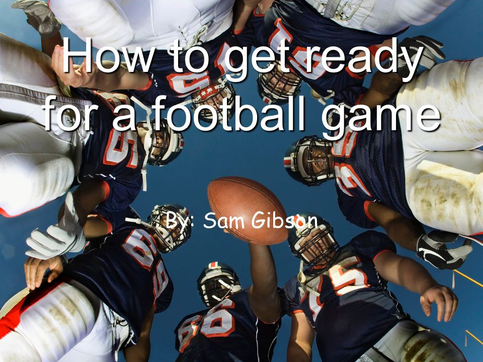 How to get ready for a football game By: Sam Gibson