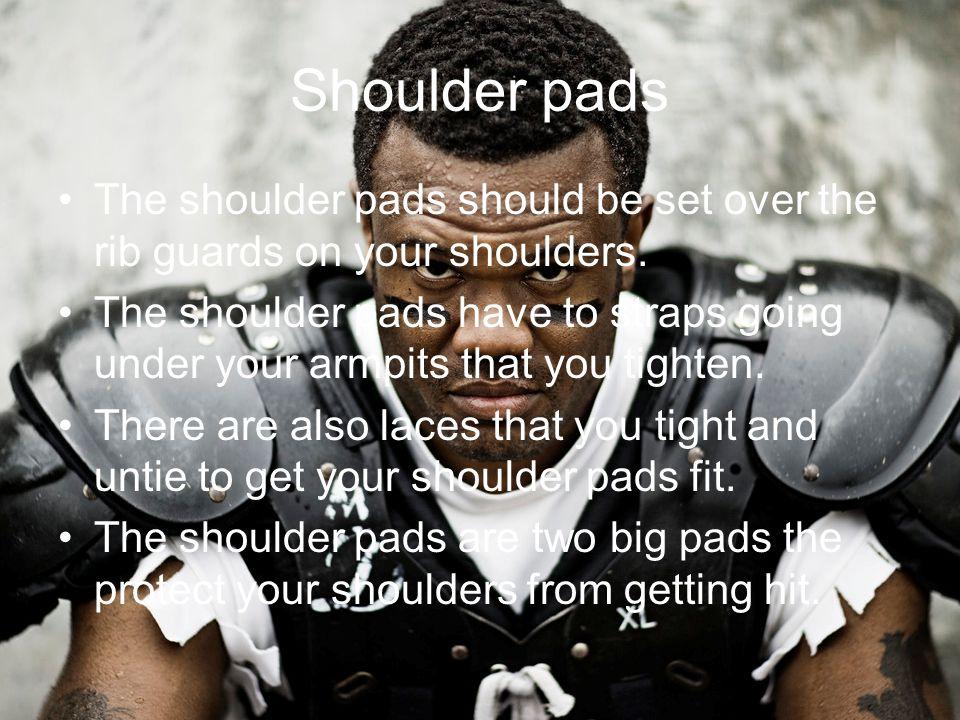 Shoulder pads The shoulder pads should be set over the rib guards on your shoulders.